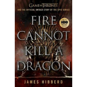 Fire Cannot Kill a Dragon: Game of Thrones and the Official Untold Story of an Epic Series