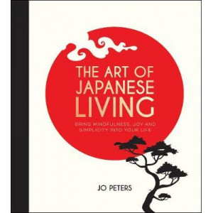 Art of Japanese Living: Bring Mindfulness, Joy and Simplicity Into Your Life, The