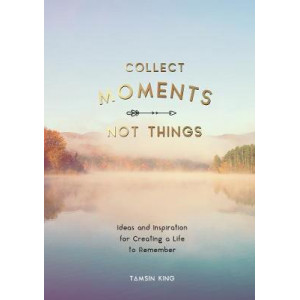 Collect Moments, Not Things: Ideas & Inspiration for Creating a Life to Remember, With Pages to Record Your Experiences