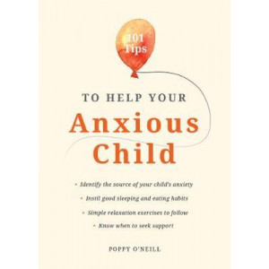 101 Tips to Help Your Anxious Child: Ways to Help Your Child Overcome Their Fears and Worries