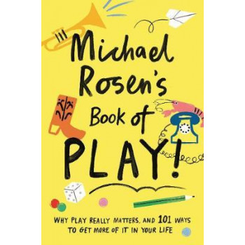 Michael Rosen's Book of Play: Why play really matters, and 101 ways to get more of it in your life
