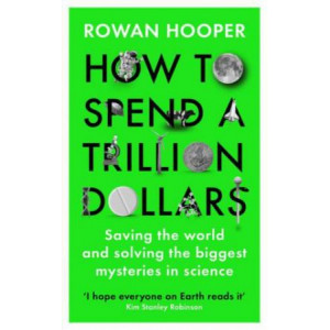 How to Spend a Trillion Dollars: Answering the Big Questions in Science and Saving the World.