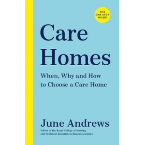 Care Homes: The One-Stop Guide: When, Why and How to Choose a Care Home