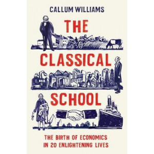Classical School: The Turbulent Birth of Economics  in Twenty Extraordinary Lives