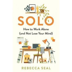 Solo: How to Work Alone (and Not Lose Your Mind)