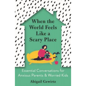 When the World Feels Like a Scary Place: Essential Conversations for Anxious Parents and Worried Kids