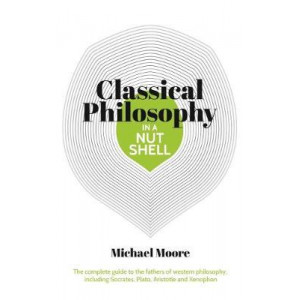 Knowledge in a Nutshell: Classical Philosophy: The complete guide to the founders of western philosophy, including Socrates, Plato, Aristotle, and Epi