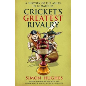 Cricket's Greatest Rivalry: A History of The Ashes in 12 Matches