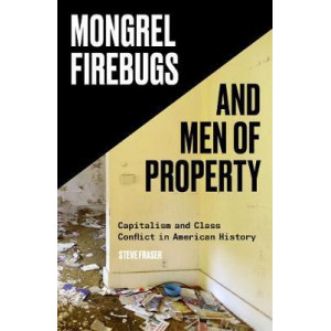 Mongrel Firebugs and Men of Property: Capitalism and Class Conflict in American History