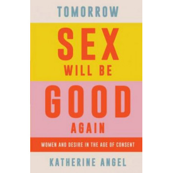 Tomorrow Sex Will Be Good Again: Women and Desire in the Age of Consent