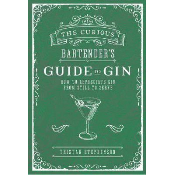 Curious Bartender's Guide to Gin: How to Appreciate Gin from Still to Serve
