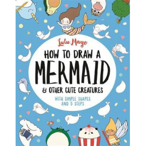How to Draw a Mermaid and Other Cute Creatures: With Simple Shapes and 5 Steps