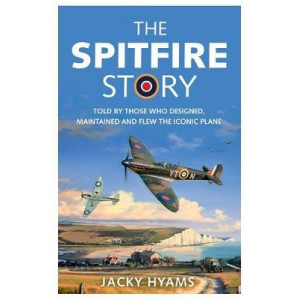 Spitfire Story: Told By Those Who Designed, Maintained and Flew the Iconic Plane, The