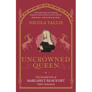 Uncrowned Queen: The Fateful Life of Margaret Beaufort, Tudor Matriarch