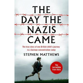 Day the Nazis Came, The : My childhood journey from Britain to a German concentration camp