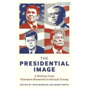 Presidential Image, The: A History from Theodore Roosevelt to Donald Trump