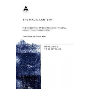 Magic Lantern: The Revolution of '89 Witnessed in Warsaw, Budapest, Berlin and Prague