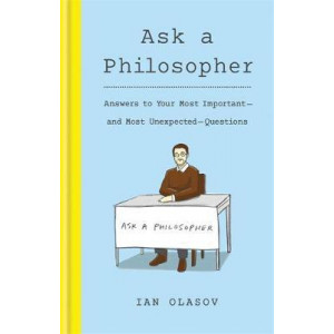 Ask a Philosopher: Answers to Your Most Important - and Most Unexpected - Questions