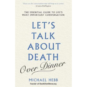 Let's Talk about Death (over Dinner): The Essential Guide to Life's Most Important Conversation