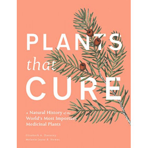 Plants That Cure: A Natural History of the World's Most Important Medicinal Plants