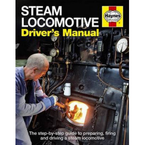 Steam Locomotive Driver's Manual: The Step-by-step Guide to Preparing, Firing and Driving a Steam Locomotive
