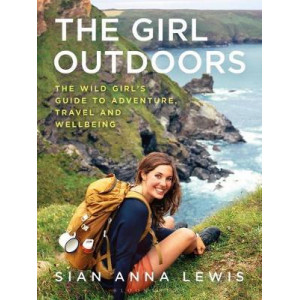 Girl Outdoors: The Wild Girl's Guide to Adventure, Travel and Wellbeing