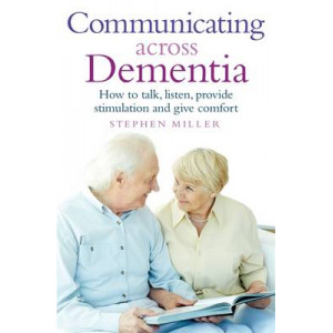 Communicating Across Dementia: How to Talk, Listen, Provide Stimulation & Give Comfort