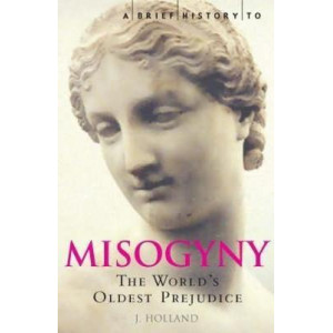 Brief History of Misogyny: The World's Oldest Prejudice, A