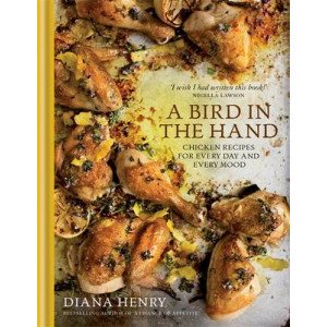 Bird in the Hand, A: Chicken Recipes for Every Day and Every Mood