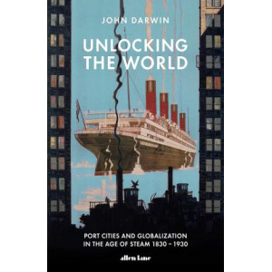 Unlocking the World: Port Cities and Globalization in the Age of Steam, 1830-1930