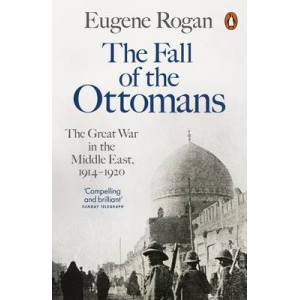 Fall of the Ottomans: The Great War in the Middle East, 1914-1920