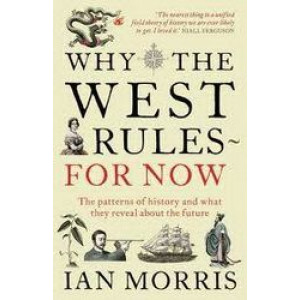Why the West Rules - for Now : The Patterns of History & What They Reveal About the Future