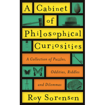 Cabinet of Philosophical Curiosities: A Collection of Puzzles, Oddities, Riddles and Dilemmas