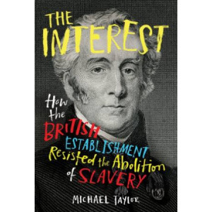 Interest, The:  How the British Establishment Resisted the Abolition of Slavery