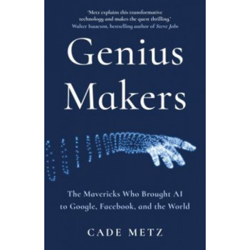 Genius Makers: Mavericks Who Brought A.I. to Google, Facebook, and the World
