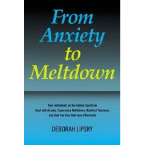 From Anxiety to Meltdown: How Individuals on the Autism Spectrum Deal with Anxiety, Experience Meltdowns, Manifest Tantrums, and How You Can Intervene