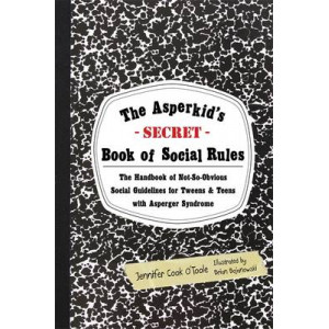 Asperkid's (Secret) Book of Social Rules: The Handbook of Not-so-obvious Social Guidelines for Tweens and Teens with Asperger Syndrome