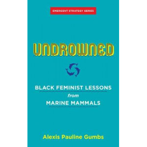 Undrowned: Black Feminist Lessons from Marine Mammals Emergent Strategy Series