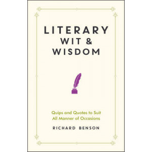 Literary Wit and Wisdom: Quips and Quotes to Suit All Manner of Occasions