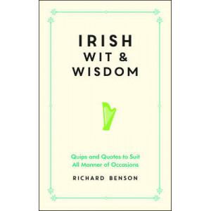 Irish Wit and Wisdom: Quips and Quotes to Suit All Manner of Occasions