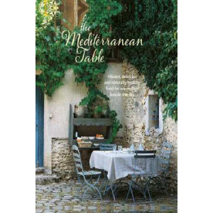 Mediterranean Table: Vibrant, Delicious and Naturally Healthy Food for Warm Days Beside the Sea