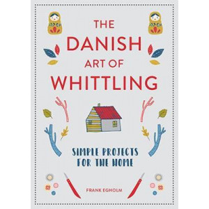 Danish Art of Whittling: Simple Projects for the Home, The