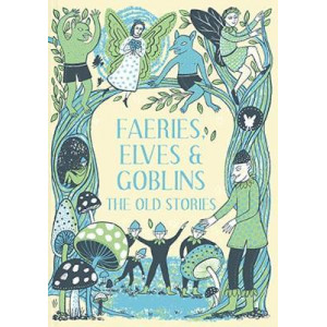 Faeries, Elves and Goblins: The Old Stories and fairy tales
