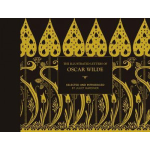 Illustrated Letters of Oscar Wilde, The: A Life in Letters, Writings and Wit