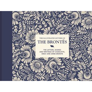 Illustrated Letters of the Brontes: The letters, diaries and writings of Charlotte, Emily and Anne Bronte, The
