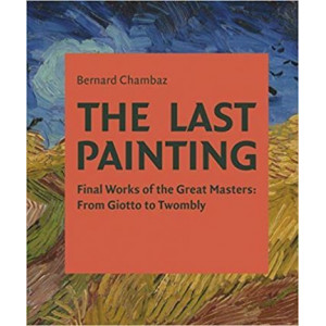 Last Painting: Final Works of the Great Masters: from Giotto to Twombly
