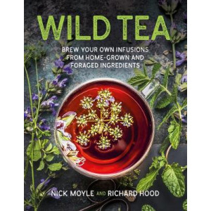 Wild Tea: Brew Your Own Teas and Infusions from Home-Grown and Foraged Ingredients