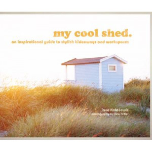 My Cool Shed: An Inspirational Guide to Stylish Hideaways & Workspaces
