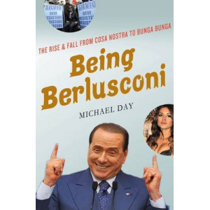 Being Berlusconi: The Rise and Fall from Cosa Nostra to Bunga Bunga