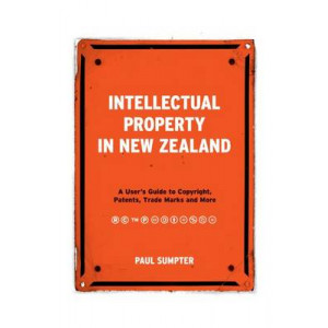 Intellectual Property in New Zealand: A User's Guide to Copyright, Patents, Trade Marks and More